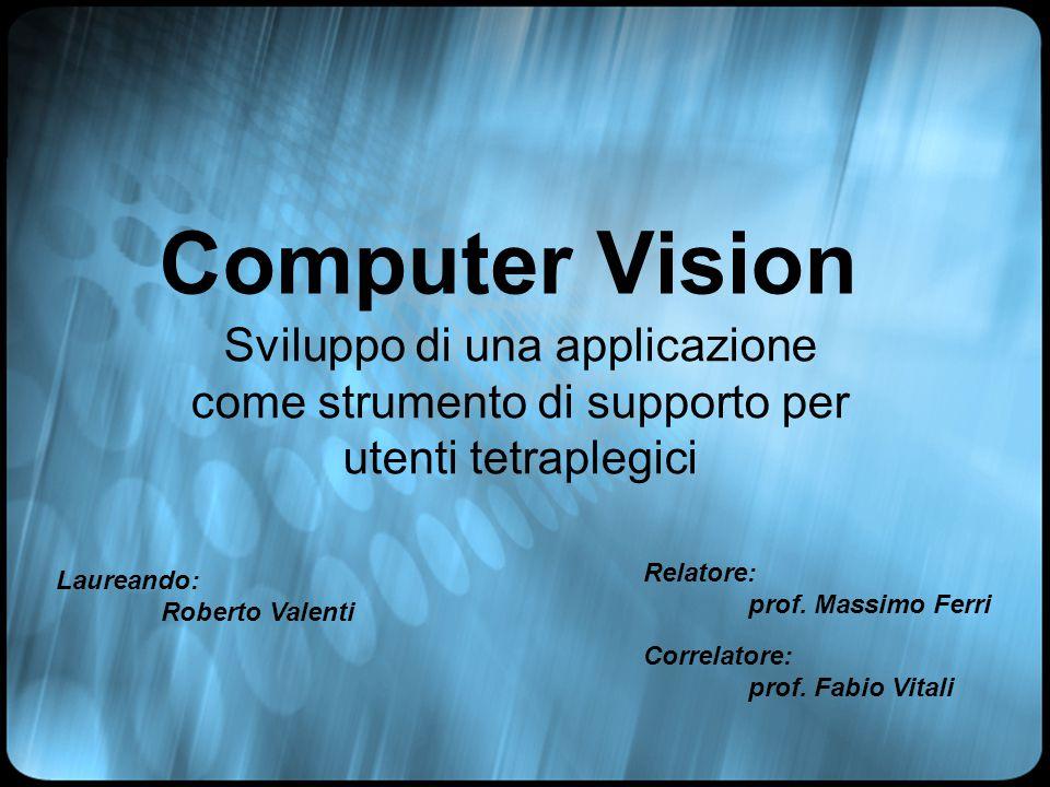 Computer Vision Sviluppo di una applicazione come strumento di supporto per utenti tetraplegici Laureando: Roberto Valenti Relatore: prof.