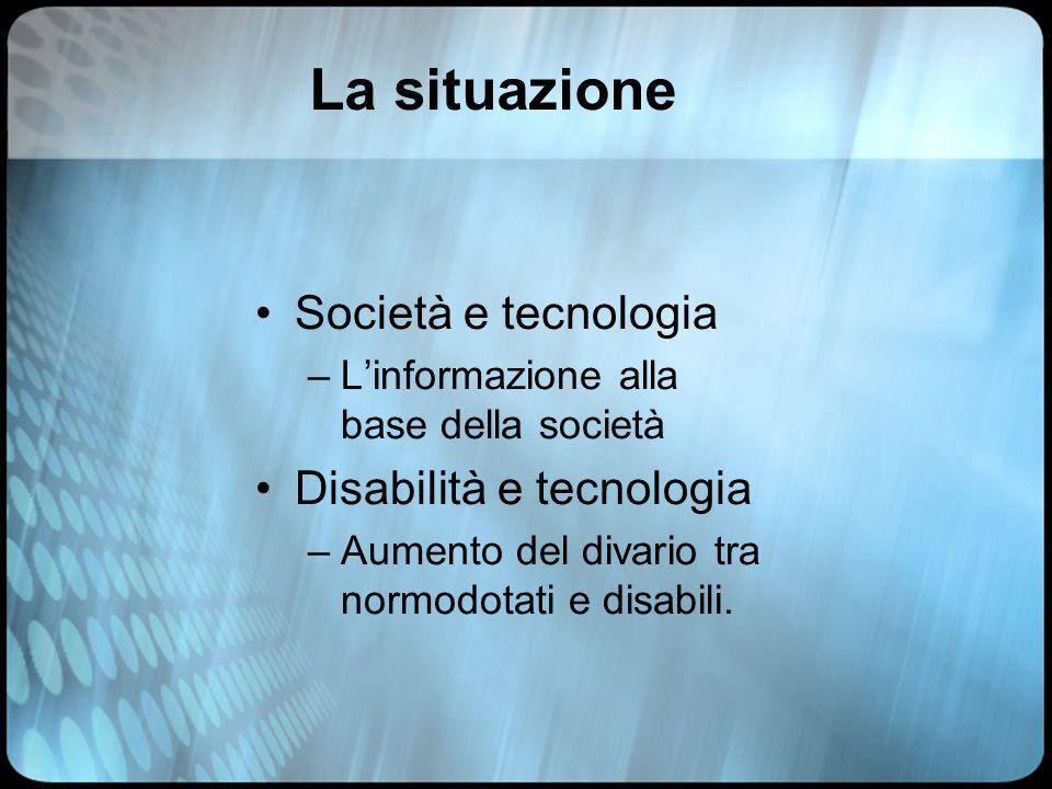 La situazione Società e tecnologia –L'informazione alla base della società Disabilità e tecnologia –Aumento del divario tra normodotati e disabili.