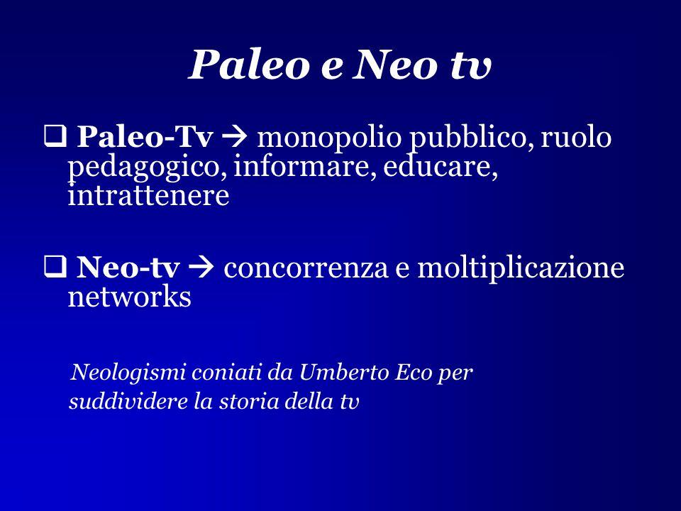 Paleo e Neo tv  Paleo-Tv  monopolio pubblico, ruolo pedagogico, informare, educare, intrattenere  Neo-tv  concorrenza e moltiplicazione networks N