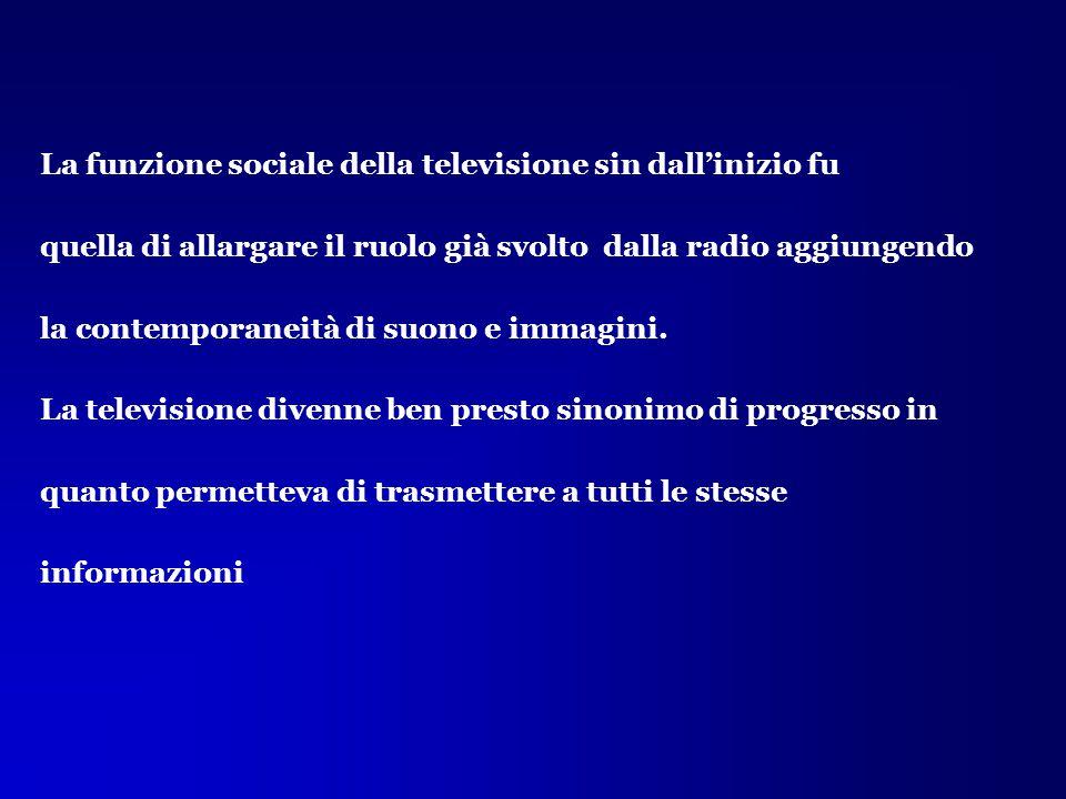 La funzione sociale della televisione sin dall'inizio fu quella di allargare il ruolo già svolto dalla radio aggiungendo la contemporaneità di suono e