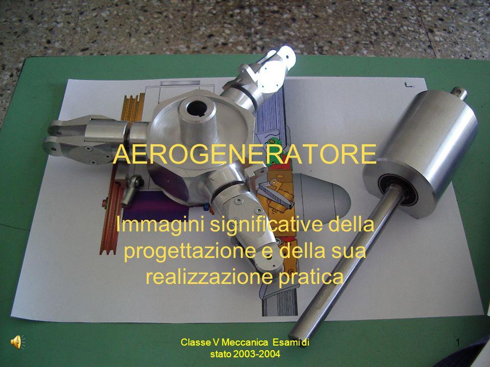 Classe V Meccanica Esami di stato 2003-2004 1 AEROGENERATORE Immagini significative della progettazione e della sua realizzazione pratica
