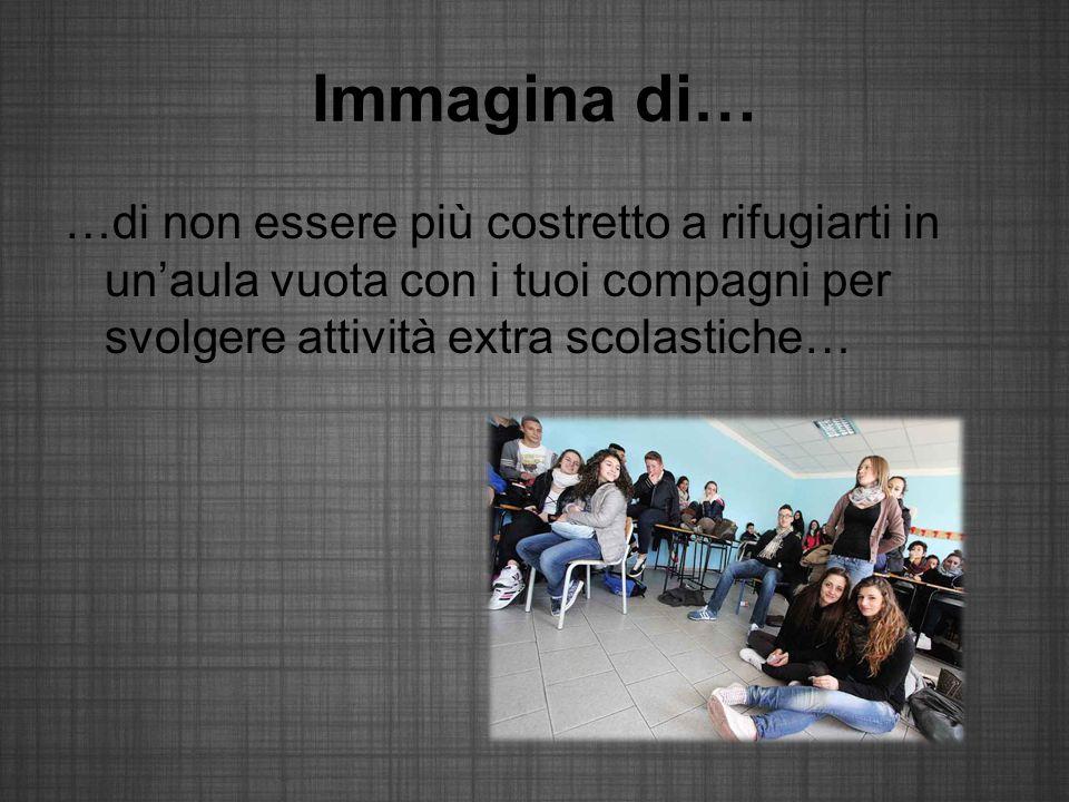 Immagina di… …di non essere più costretto a rifugiarti in un'aula vuota con i tuoi compagni per svolgere attività extra scolastiche…