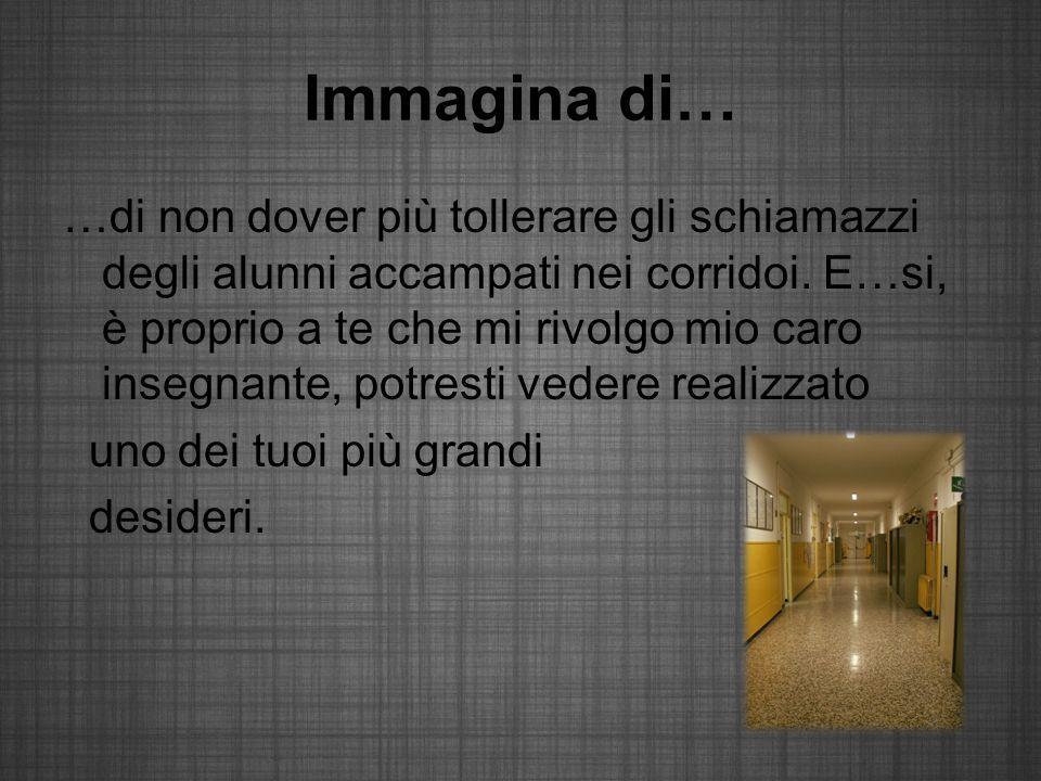 Immagina di… …di non dover più tollerare gli schiamazzi degli alunni accampati nei corridoi.