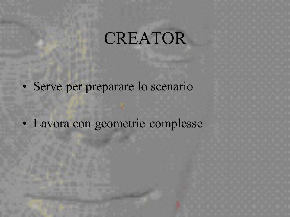 CREATOR Serve per preparare lo scenario Lavora con geometrie complesse