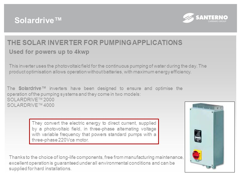 Solardrive™ THE SOLAR INVERTER FOR PUMPING APPLICATIONS Used for powers up to 4kwp This inverter uses the photovoltaic field for the continuous pumping of water during the day.