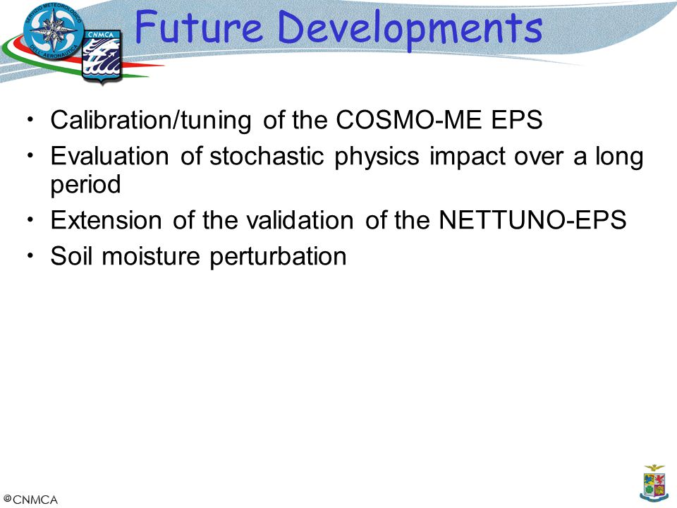 Future Developments Calibration/tuning of the COSMO-ME EPS Evaluation of stochastic physics impact over a long period Extension of the validation of t