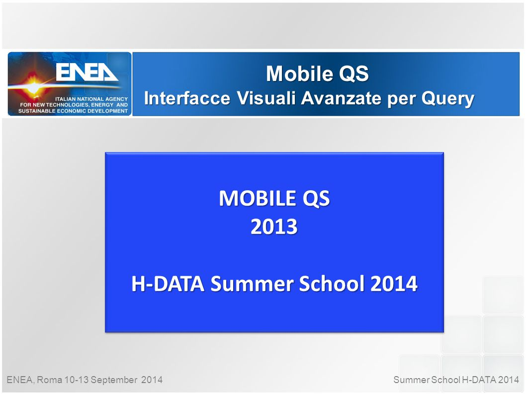 Summer School H-DATA 2014ENEA, Roma 10-13 September 2014 Mobile QS Interfacce Visuali Avanzate per Query MOBILE QS 2013 H-DATA Summer School 2014 MOBILE QS 2013 H-DATA Summer School 2014