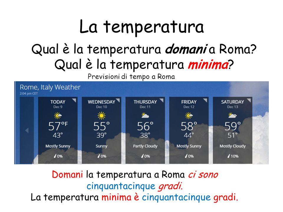 La temperatura Qual è la temperatura domani a Roma? Qual è la temperatura minima? Domani la temperatura a Roma ci sono cinquantacinque gradi. La tempe