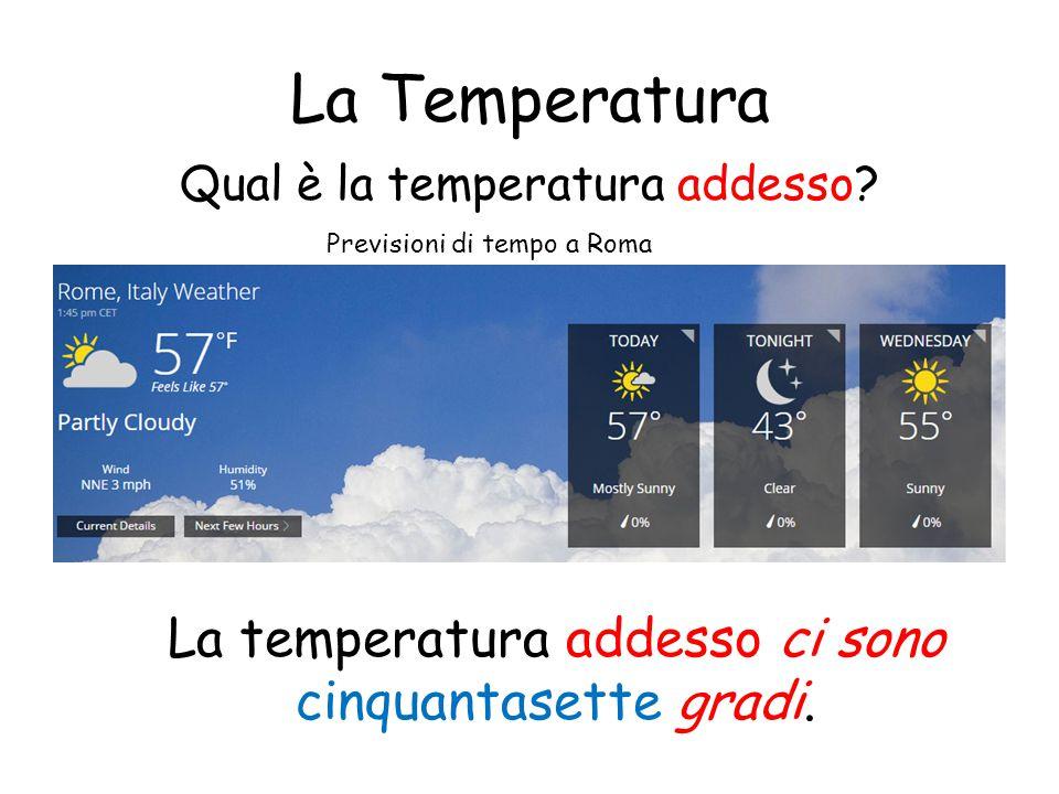 La Temperatura Qual è la temperatura addesso? La temperatura addesso ci sono cinquantasette gradi. Previsioni di tempo a Roma