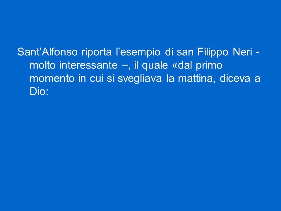 Sant'Alfonso riporta l'esempio di san Filippo Neri - molto interessante –, il quale «dal primo momento in cui si svegliava la mattina, diceva a Dio: