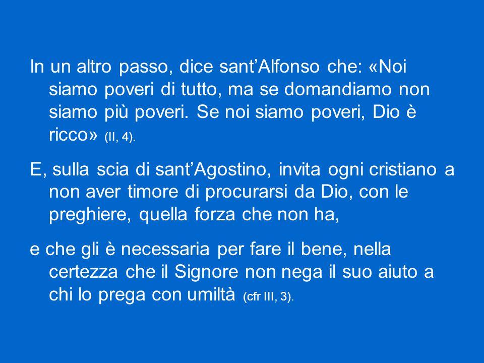 In un altro passo, dice sant'Alfonso che: «Noi siamo poveri di tutto, ma se domandiamo non siamo più poveri.