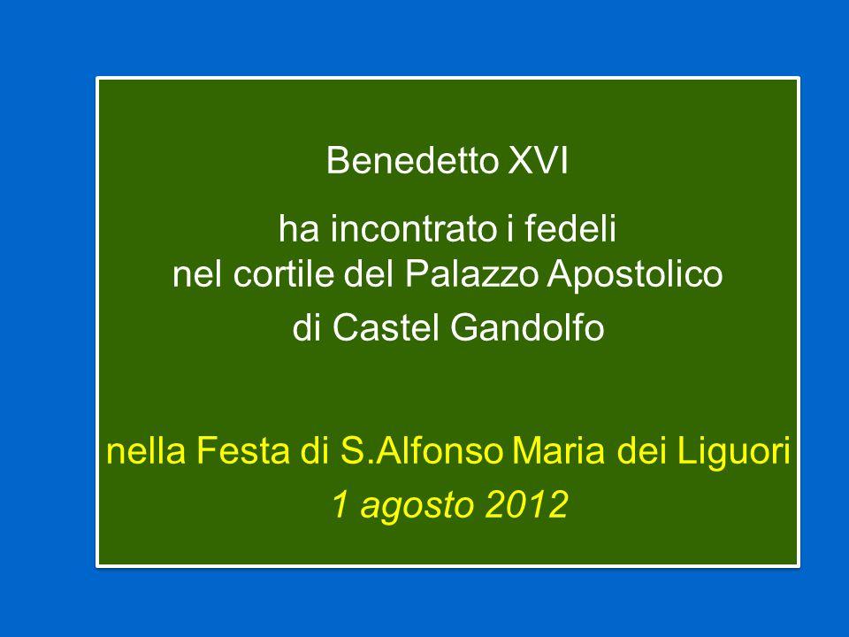 Benedetto XVI ha incontrato i fedeli nel cortile del Palazzo Apostolico di Castel Gandolfo nella Festa di S.Alfonso Maria dei Liguori 1 agosto 2012 Benedetto XVI ha incontrato i fedeli nel cortile del Palazzo Apostolico di Castel Gandolfo nella Festa di S.Alfonso Maria dei Liguori 1 agosto 2012