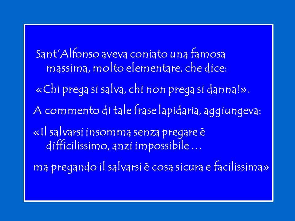 Sant'Alfonso aveva coniato una famosa massima, molto elementare, che dice: «Chi prega si salva, chi non prega si danna!».