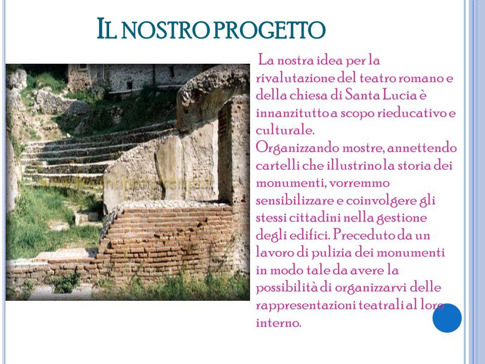 I L NOSTRO PROGETTO La nostra idea per la rivalutazione del teatro romano e della chiesa di Santa Lucia è innanzitutto a scopo rieducativo e culturale.
