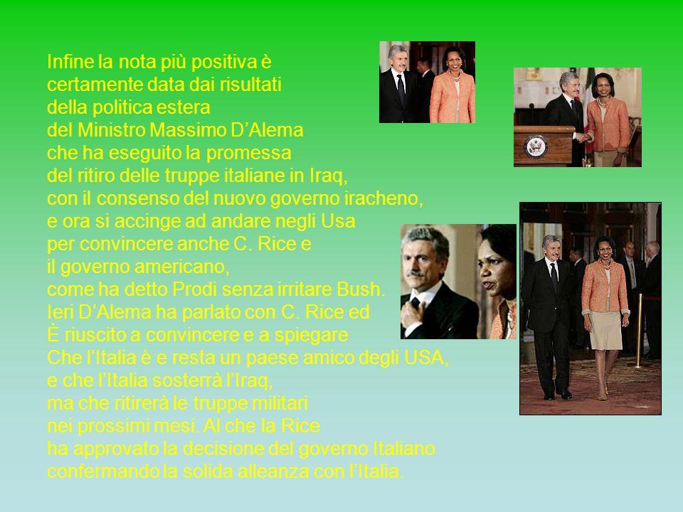 Infine la nota più positiva è certamente data dai risultati della politica estera del Ministro Massimo D'Alema che ha eseguito la promessa del ritiro delle truppe italiane in Iraq, con il consenso del nuovo governo iracheno, e ora si accinge ad andare negli Usa per convincere anche C.