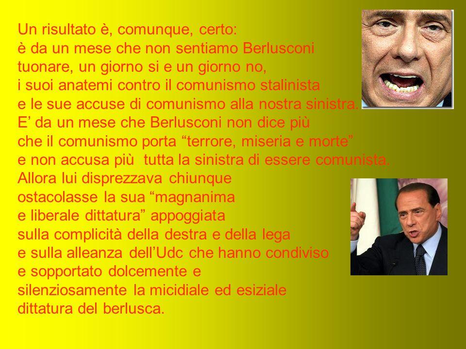 Un risultato è, comunque, certo: è da un mese che non sentiamo Berlusconi tuonare, un giorno si e un giorno no, i suoi anatemi contro il comunismo stalinista e le sue accuse di comunismo alla nostra sinistra.