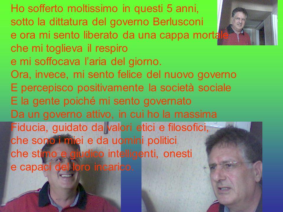Ho sofferto moltissimo in questi 5 anni, sotto la dittatura del governo Berlusconi e ora mi sento liberato da una cappa mortale che mi toglieva il respiro e mi soffocava l'aria del giorno.