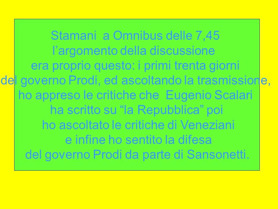 Stamani a Omnibus delle 7,45 l'argomento della discussione era proprio questo: i primi trenta giorni del governo Prodi, ed ascoltando la trasmissione, ho appreso le critiche che Eugenio Scalari ha scritto su la Repubblica poi ho ascoltato le critiche di Veneziani e infine ho sentito la difesa del governo Prodi da parte di Sansonetti.