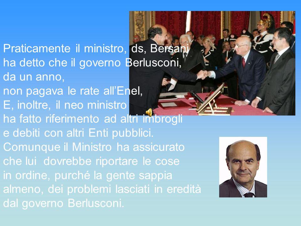 Praticamente il ministro, ds, Bersani ha detto che il governo Berlusconi, da un anno, non pagava le rate all'Enel, E, inoltre, il neo ministro ha fatto riferimento ad altri imbrogli e debiti con altri Enti pubblici.