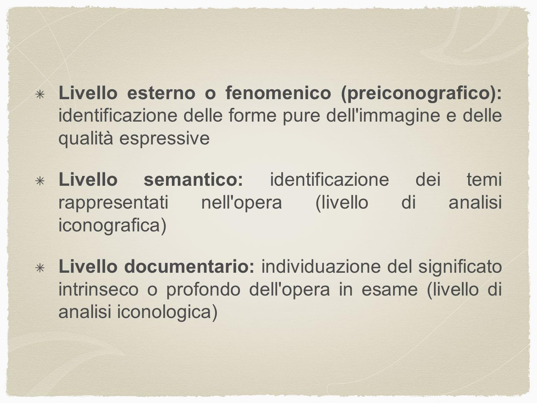 Livello esterno o fenomenico (preiconografico): identificazione delle forme pure dell'immagine e delle qualità espressive Livello semantico: identific