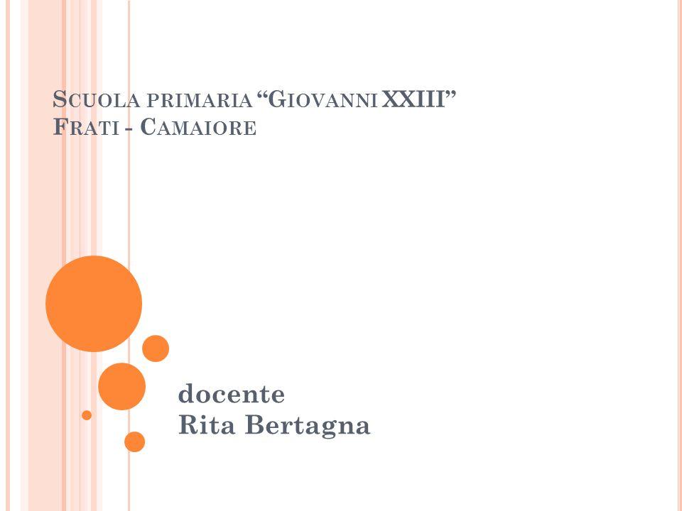S CUOLA PRIMARIA G IOVANNI XXIII F RATI - C AMAIORE docente Rita Bertagna