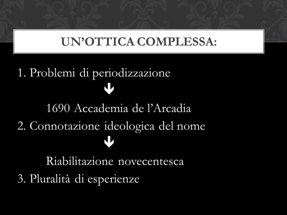1. Problemi di periodizzazione  1690 Accademia de l'Arcadia 2. Connotazione ideologica del nome  Riabilitazione novecentesca 3. Pluralità di esperie
