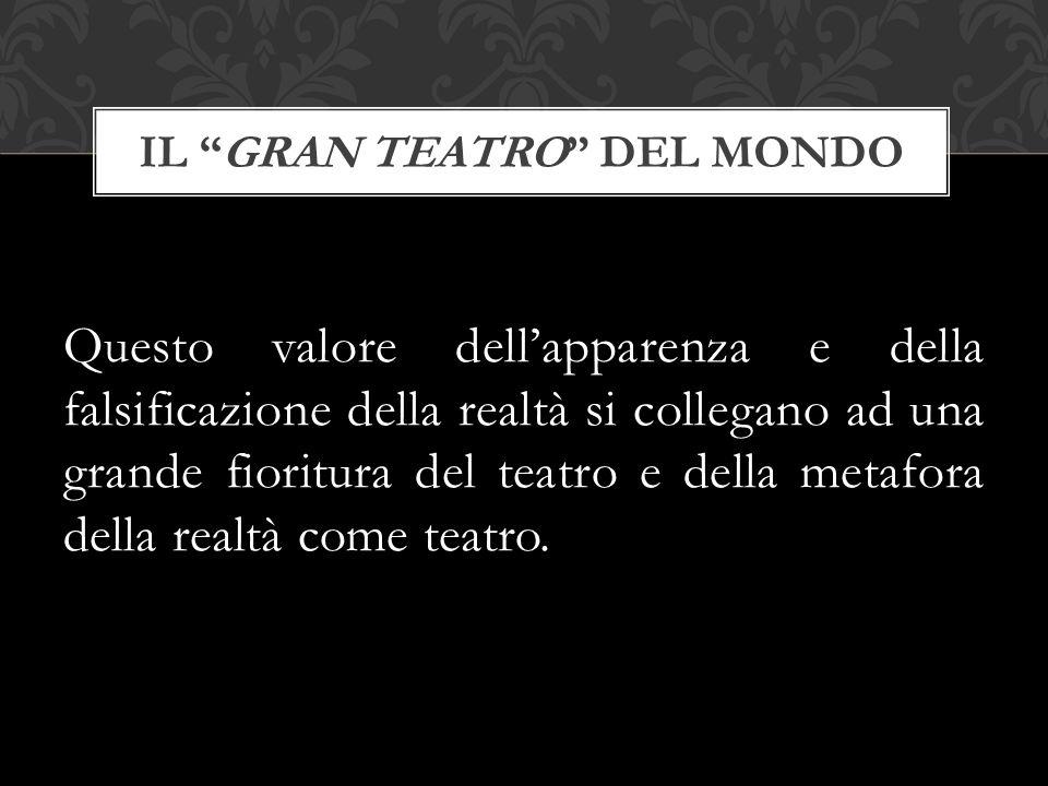 Questo valore dell'apparenza e della falsificazione della realtà si collegano ad una grande fioritura del teatro e della metafora della realtà come te