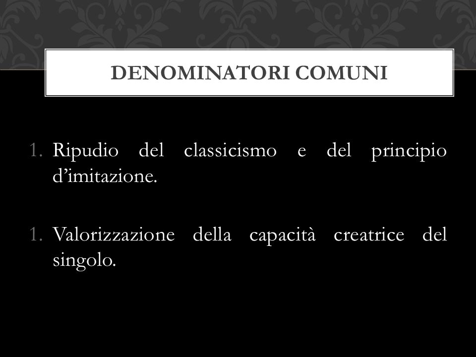 1.Ripudio del classicismo e del principio d'imitazione. 1.Valorizzazione della capacità creatrice del singolo. DENOMINATORI COMUNI