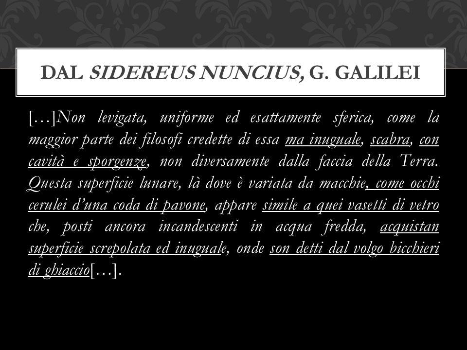 […]Non levigata, uniforme ed esattamente sferica, come la maggior parte dei filosofi credette di essa ma inuguale, scabra, con cavità e sporgenze, non