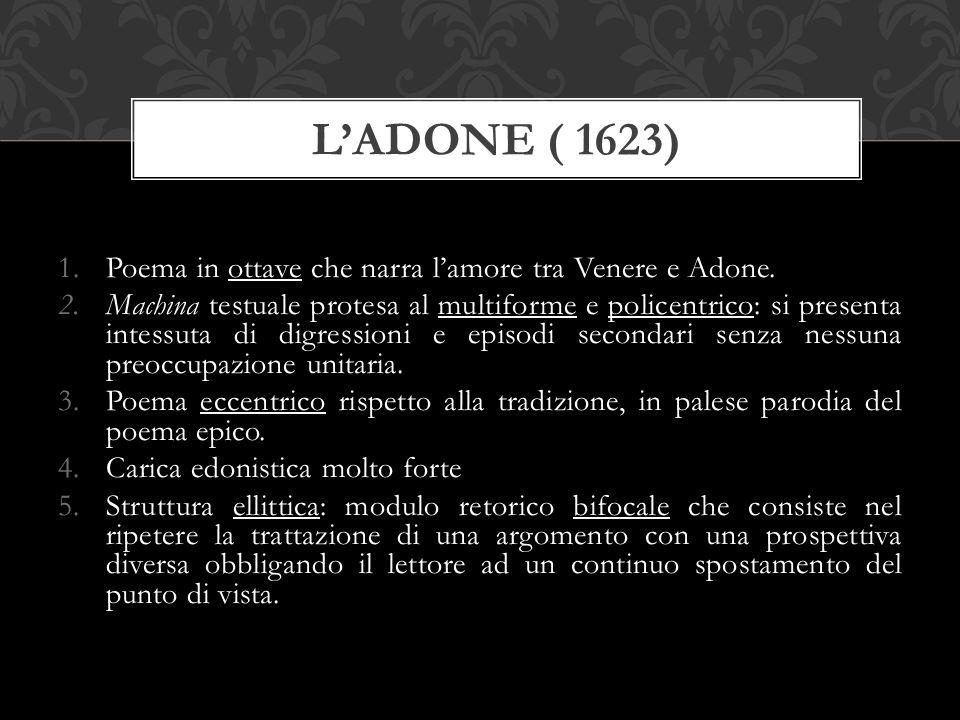 1.Poema in ottave che narra l'amore tra Venere e Adone. 2.Machina testuale protesa al multiforme e policentrico: si presenta intessuta di digressioni