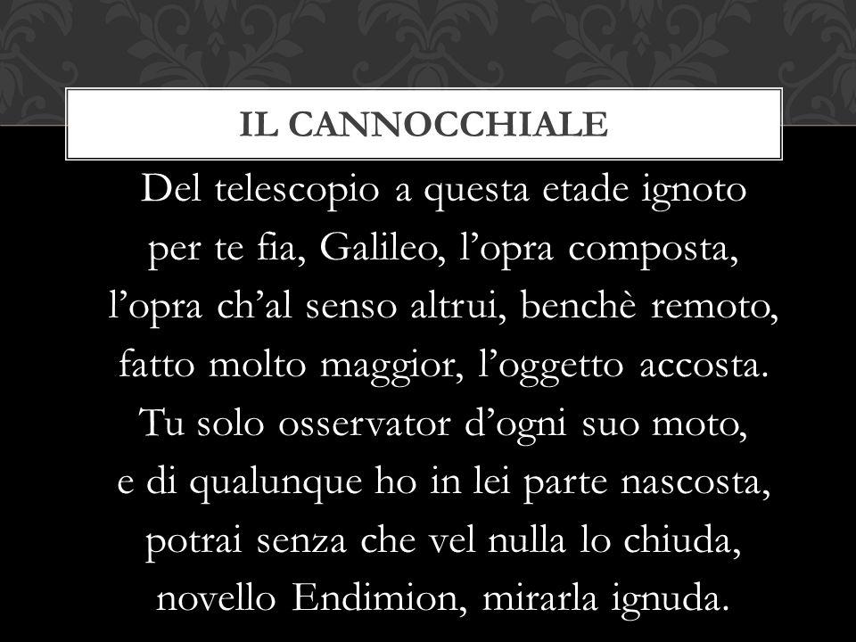 Del telescopio a questa etade ignoto per te fia, Galileo, l'opra composta, l'opra ch'al senso altrui, benchè remoto, fatto molto maggior, l'oggetto ac