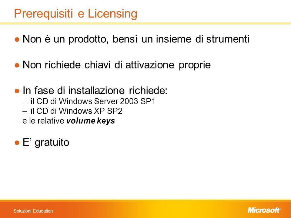 Soluzioni Education Prerequisiti e Licensing ●Non è un prodotto, bensì un insieme di strumenti ●Non richiede chiavi di attivazione proprie ●In fase di installazione richiede: –il CD di Windows Server 2003 SP1 –il CD di Windows XP SP2 e le relative volume keys ●E' gratuito