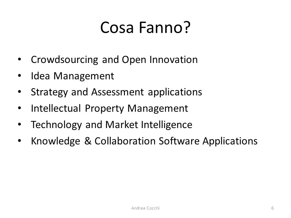 Cosa Fanno? Crowdsourcing and Open Innovation Idea Management Strategy and Assessment applications Intellectual Property Management Technology and Mar