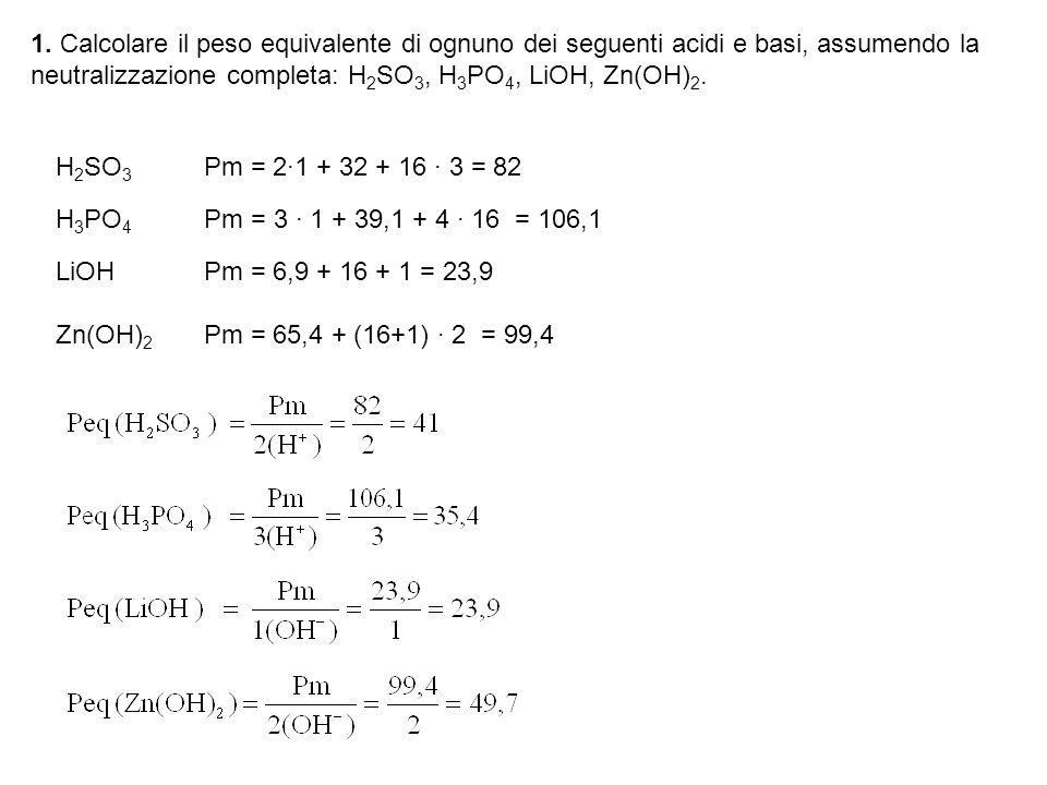 1. Calcolare il peso equivalente di ognuno dei seguenti acidi e basi, assumendo la neutralizzazione completa: H 2 SO 3, H 3 PO 4, LiOH, Zn(OH) 2. H 2