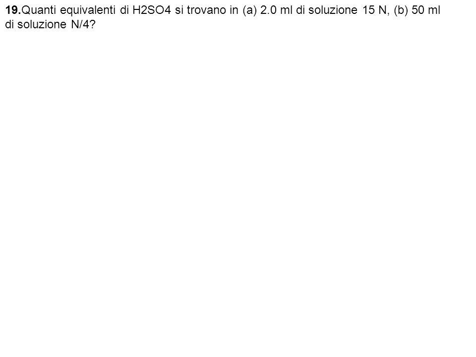 19.Quanti equivalenti di H2SO4 si trovano in (a) 2.0 ml di soluzione 15 N, (b) 50 ml di soluzione N/4?