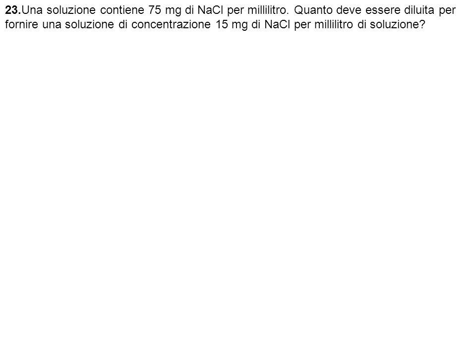 23.Una soluzione contiene 75 mg di NaCl per millilitro.