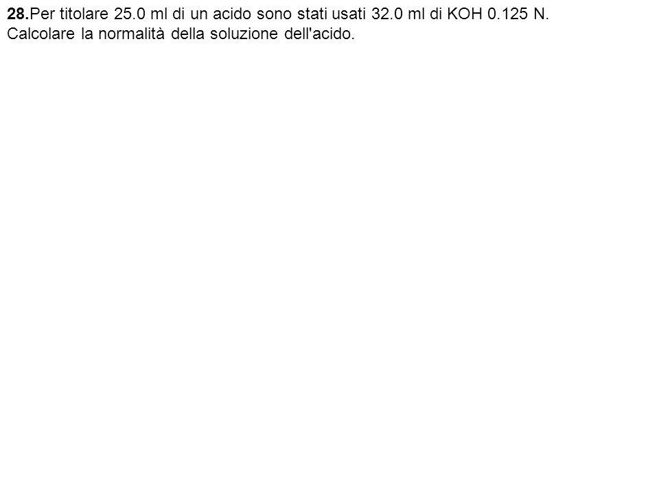 28.Per titolare 25.0 ml di un acido sono stati usati 32.0 ml di KOH 0.125 N.