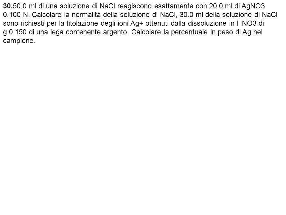 30.50.0 ml di una soluzione di NaCl reagiscono esattamente con 20.0 ml di AgNO3 0.100 N.