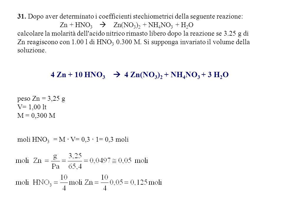 31. Dopo aver determinato i coefficienti stechiometrici della seguente reazione: Zn + HNO 3  Zn(NO 3 ) 2 + NH 4 NO 3 + H 2 O calcolare la molarità de