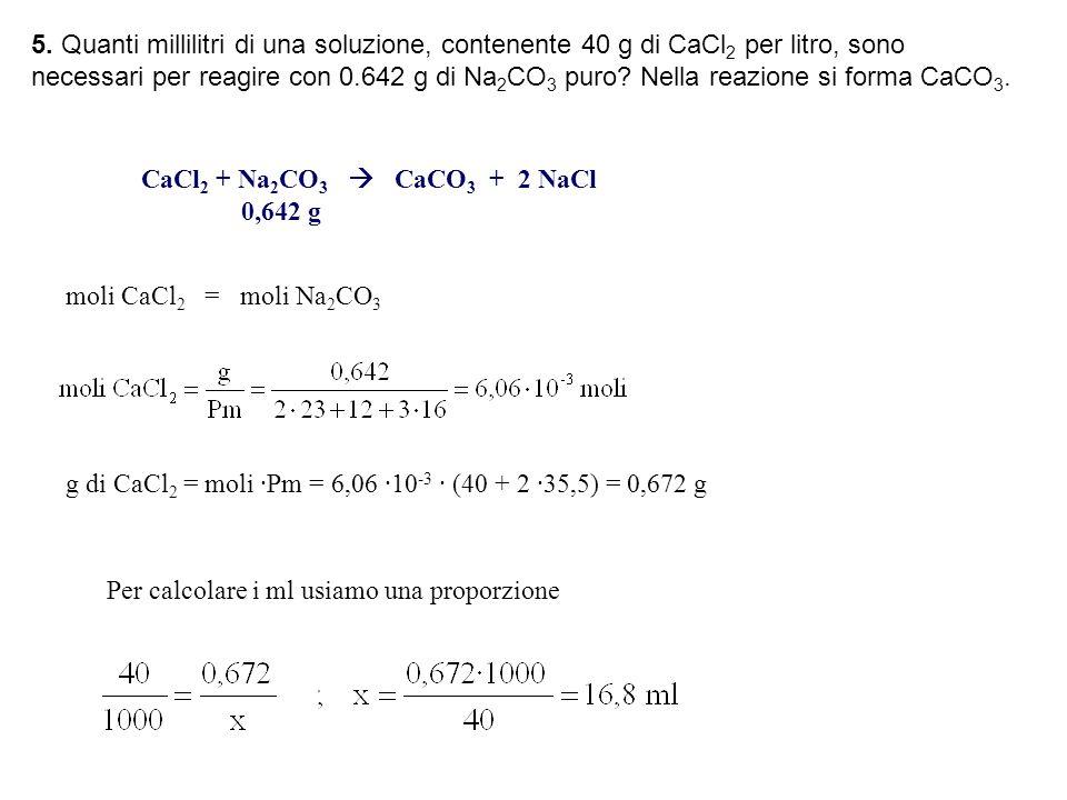 5. Quanti millilitri di una soluzione, contenente 40 g di CaCl 2 per litro, sono necessari per reagire con 0.642 g di Na 2 CO 3 puro? Nella reazione s