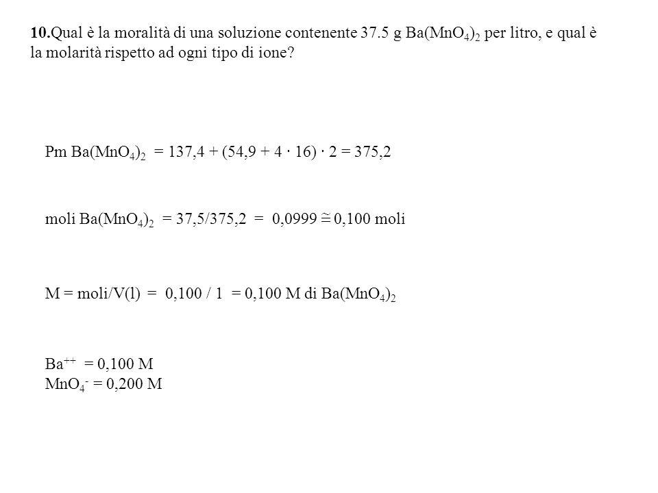 10.Qual è la moralità di una soluzione contenente 37.5 g Ba(MnO 4 ) 2 per litro, e qual è la molarità rispetto ad ogni tipo di ione.