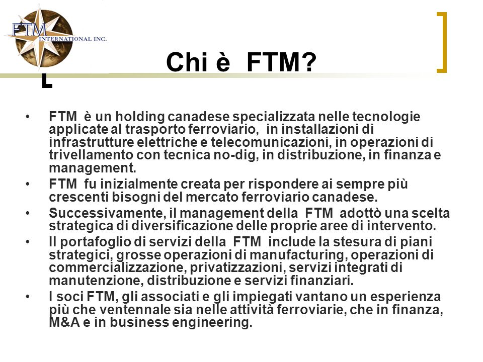 FTM Capital Financial Institutions Business Engineering FTM Consulting - Power -By-the-Mile (PBM) - Long-term Contracts with Major Railways FTM Resources Data Base 200 skilled & flexible rail workers & technicians Maintenance Services Turnkey Maintenance Port of Montreal Modification Programs EMD Parts + 100 Customers in Canada Intra Technical training services Un team di professionisti di grande esperienza, Un diversificato gruppo di imprese Permettono alla FTM di offrire diversificate soluzioni di business Equity Fund Mergers & Acquisitions