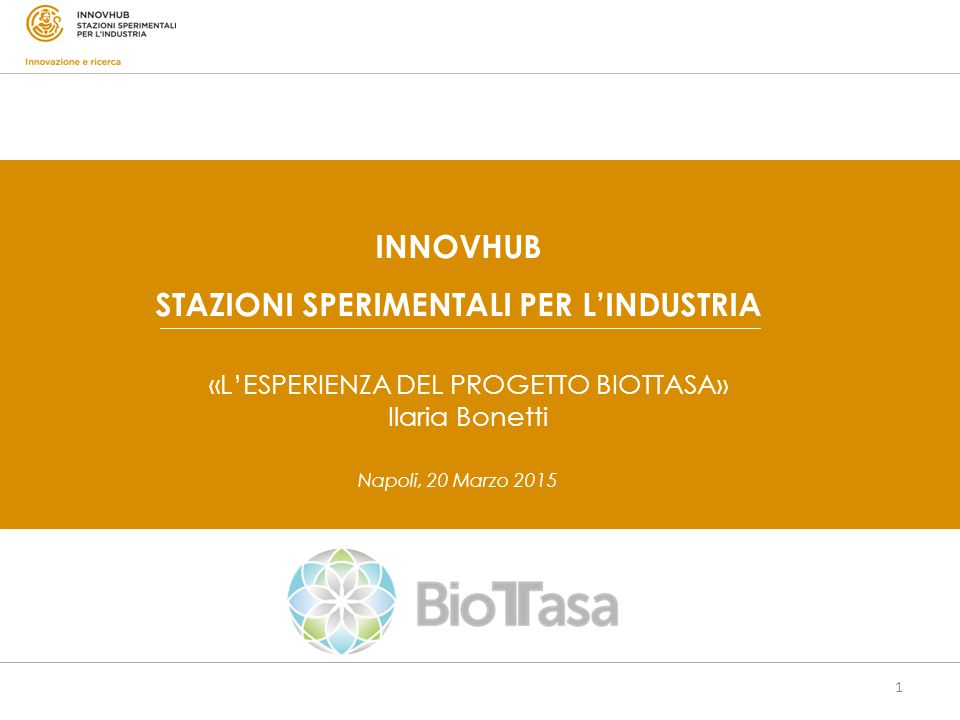 1 Napoli, 20 Marzo 2015 INNOVHUB STAZIONI SPERIMENTALI PER L'INDUSTRIA «L'ESPERIENZA DEL PROGETTO BIOTTASA» Ilaria Bonetti