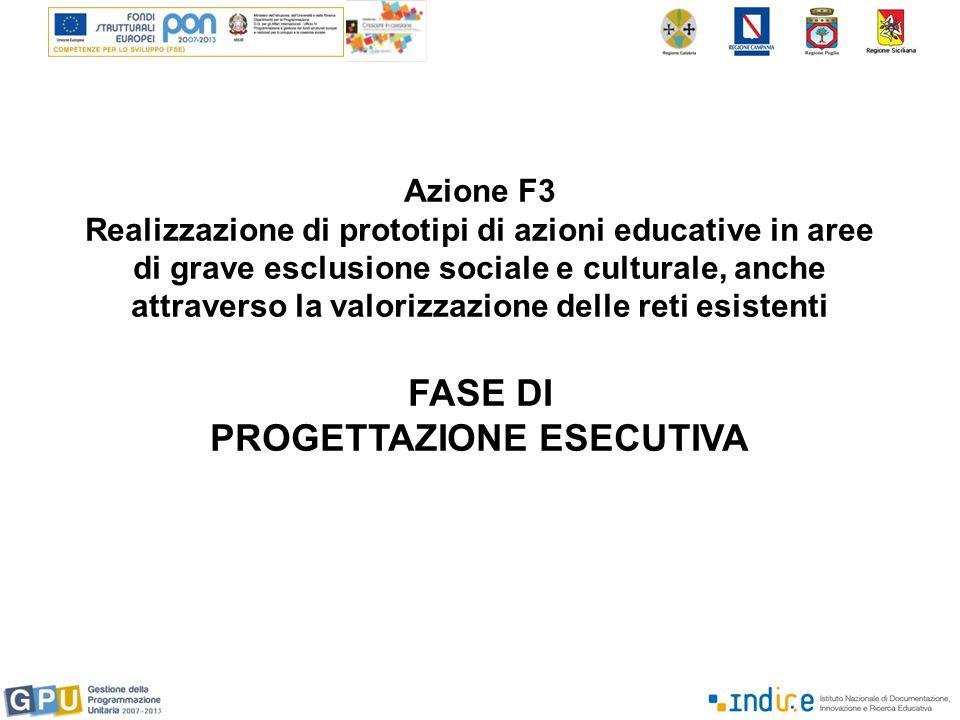 Azione F3 Realizzazione di prototipi di azioni educative in aree di grave esclusione sociale e culturale, anche attraverso la valorizzazione delle reti esistenti FASE DI PROGETTAZIONE ESECUTIVA