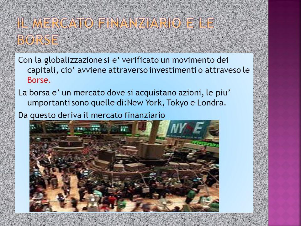 Con la globalizzazione si e' verificato un movimento dei capitali, cio' avviene attraverso investimenti o attraveso le Borse. La borsa e' un mercato d