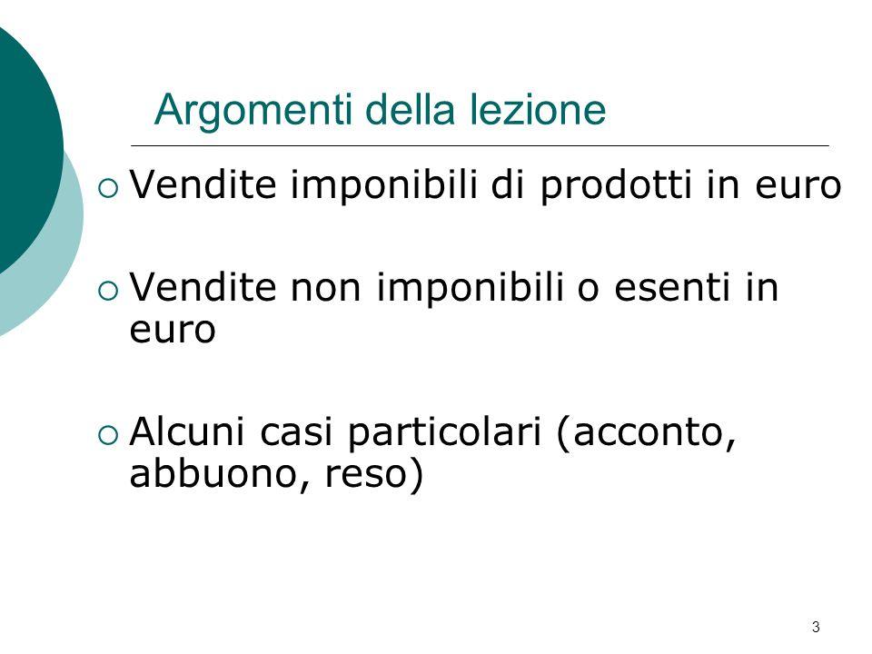 3 Argomenti della lezione  Vendite imponibili di prodotti in euro  Vendite non imponibili o esenti in euro  Alcuni casi particolari (acconto, abbuono, reso)
