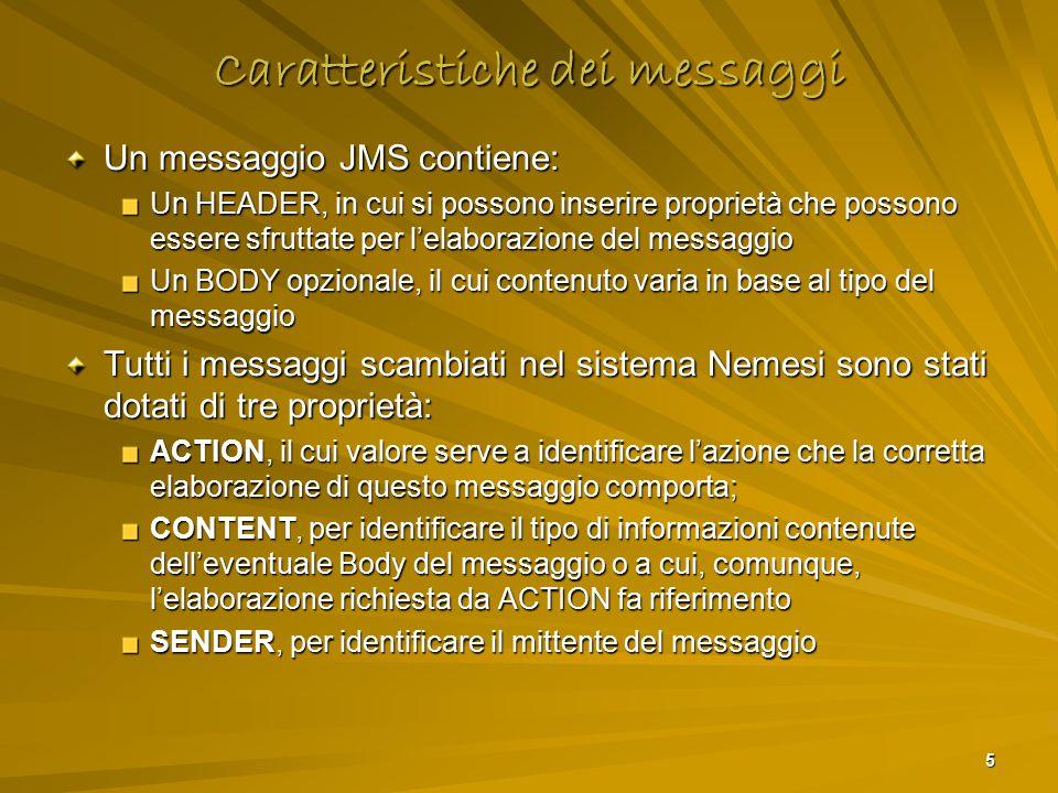 5 Caratteristiche dei messaggi Un messaggio JMS contiene: Un HEADER, in cui si possono inserire proprietà che possono essere sfruttate per l'elaborazione del messaggio Un BODY opzionale, il cui contenuto varia in base al tipo del messaggio Tutti i messaggi scambiati nel sistema Nemesi sono stati dotati di tre proprietà: ACTION, il cui valore serve a identificare l'azione che la corretta elaborazione di questo messaggio comporta; CONTENT, per identificare il tipo di informazioni contenute dell'eventuale Body del messaggio o a cui, comunque, l'elaborazione richiesta da ACTION fa riferimento SENDER, per identificare il mittente del messaggio