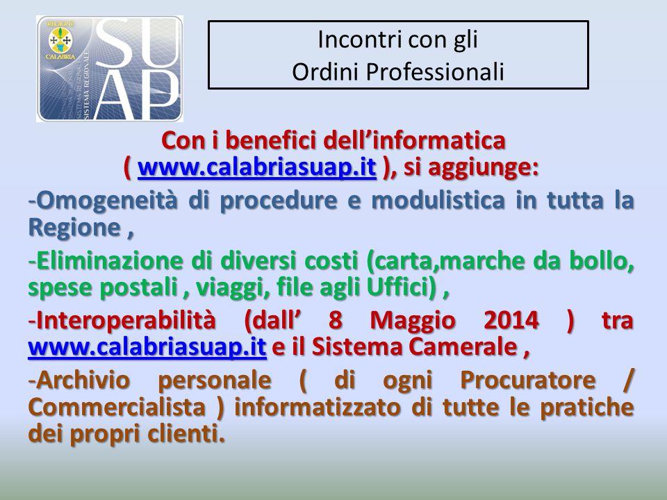 Incontri con gli Ordini Professionali Con i benefici dell'informatica ( www.calabriasuap.it ), si aggiunge: Con i benefici dell'informatica ( www.calabriasuap.it ), si aggiunge:www.calabriasuap.it -Omogeneità di procedure e modulistica in tutta la Regione, -Eliminazione di diversi costi (carta,marche da bollo, spese postali, viaggi, file agli Uffici), -Interoperabilità (dall' 8 Maggio 2014 ) tra www.calabriasuap.it e il Sistema Camerale, www.calabriasuap.it -Archivio personale ( di ogni Procuratore / Commercialista ) informatizzato di tutte le pratiche dei propri clienti.