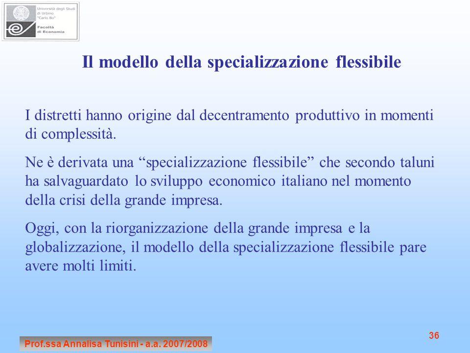 Prof.ssa Annalisa Tunisini - a.a. 2007/2008 36 Il modello della specializzazione flessibile I distretti hanno origine dal decentramento produttivo in