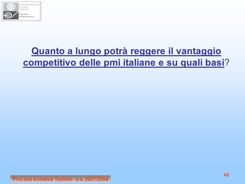 Prof.ssa Annalisa Tunisini - a.a. 2007/2008 40 Quanto a lungo potrà reggere il vantaggio competitivo delle pmi italiane e su quali basi?